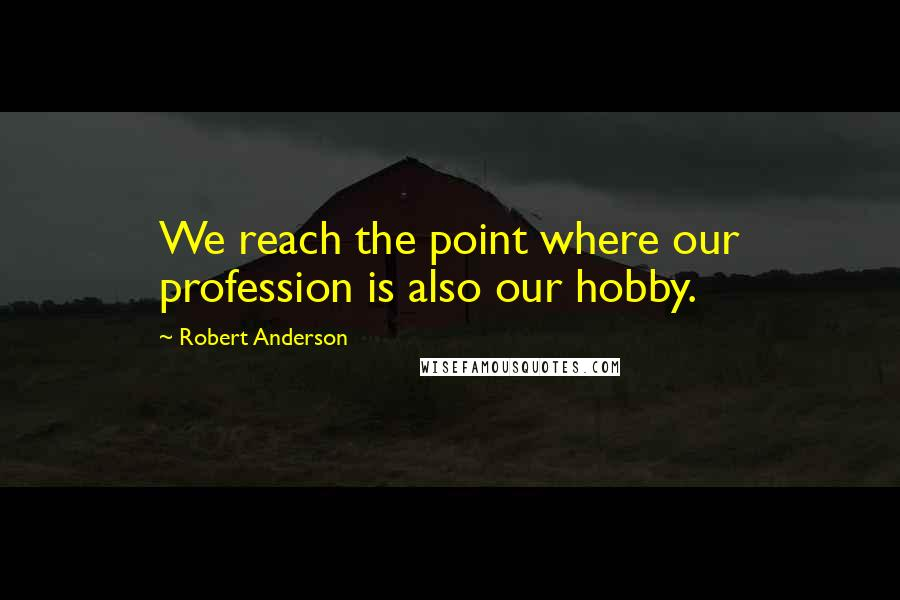 Robert Anderson quotes: We reach the point where our profession is also our hobby.