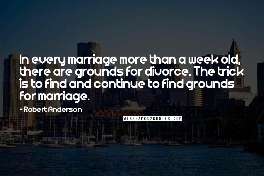 Robert Anderson quotes: In every marriage more than a week old, there are grounds for divorce. The trick is to find and continue to find grounds for marriage.