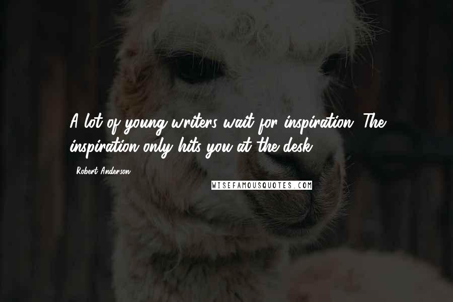 Robert Anderson quotes: A lot of young writers wait for inspiration. The inspiration only hits you at the desk.