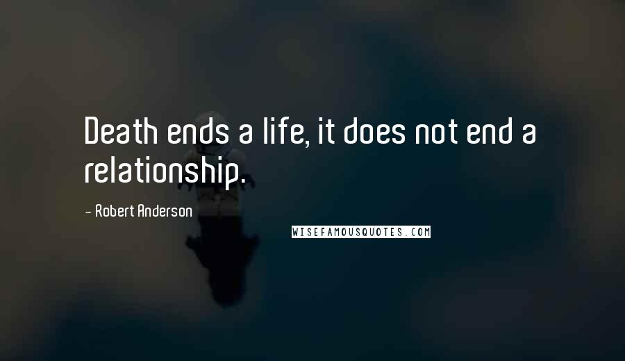Robert Anderson quotes: Death ends a life, it does not end a relationship.