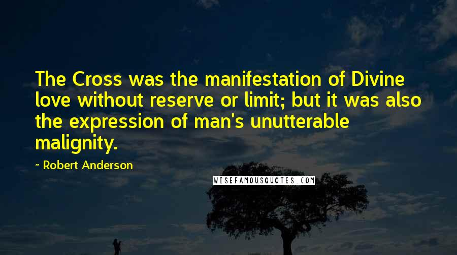 Robert Anderson quotes: The Cross was the manifestation of Divine love without reserve or limit; but it was also the expression of man's unutterable malignity.