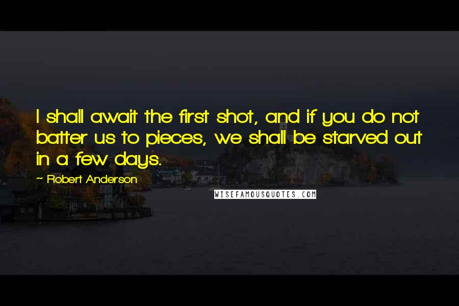 Robert Anderson quotes: I shall await the first shot, and if you do not batter us to pieces, we shall be starved out in a few days.