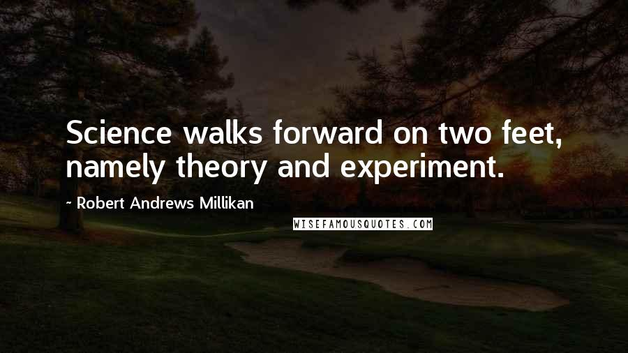 Robert Andrews Millikan quotes: Science walks forward on two feet, namely theory and experiment.
