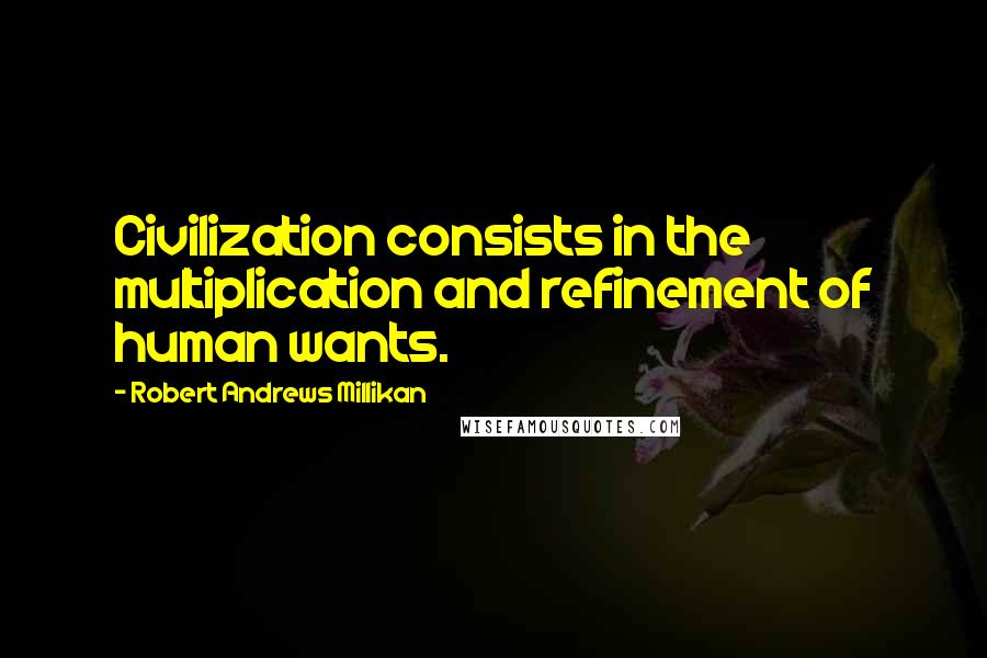 Robert Andrews Millikan quotes: Civilization consists in the multiplication and refinement of human wants.
