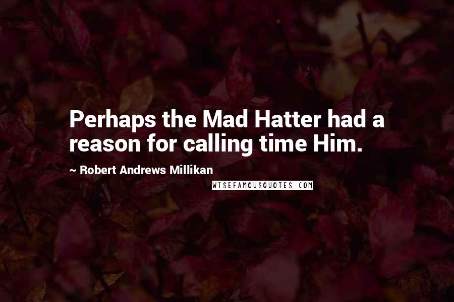 Robert Andrews Millikan quotes: Perhaps the Mad Hatter had a reason for calling time Him.