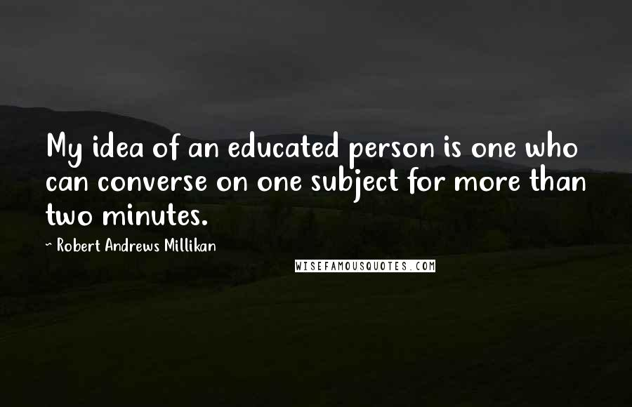 Robert Andrews Millikan quotes: My idea of an educated person is one who can converse on one subject for more than two minutes.