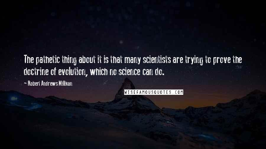 Robert Andrews Millikan quotes: The pathetic thing about it is that many scientists are trying to prove the doctrine of evolution, which no science can do.
