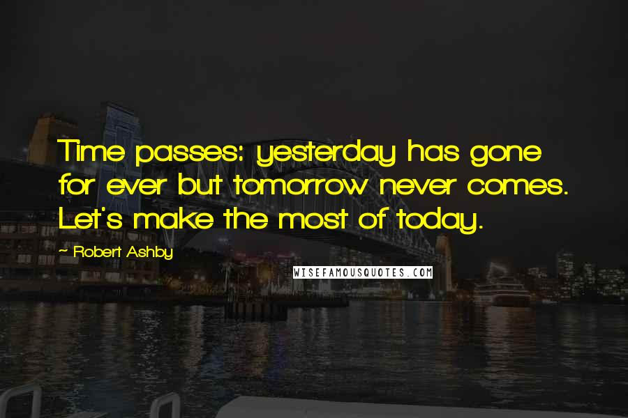 Robert Ashby quotes: Time passes: yesterday has gone for ever but tomorrow never comes. Let's make the most of today.