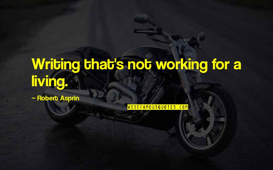 Robert Asprin Quotes By Robert Asprin: Writing that's not working for a living.