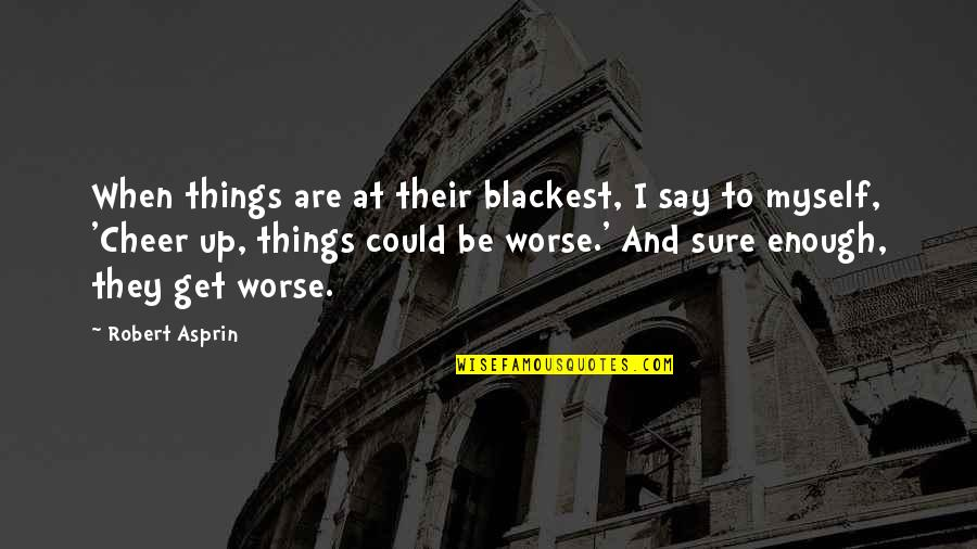 Robert Asprin Quotes By Robert Asprin: When things are at their blackest, I say