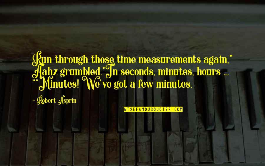 "Robert Asprin Quotes By Robert Asprin: Run through those time measurements again,"" Aahz grumbled.""In"