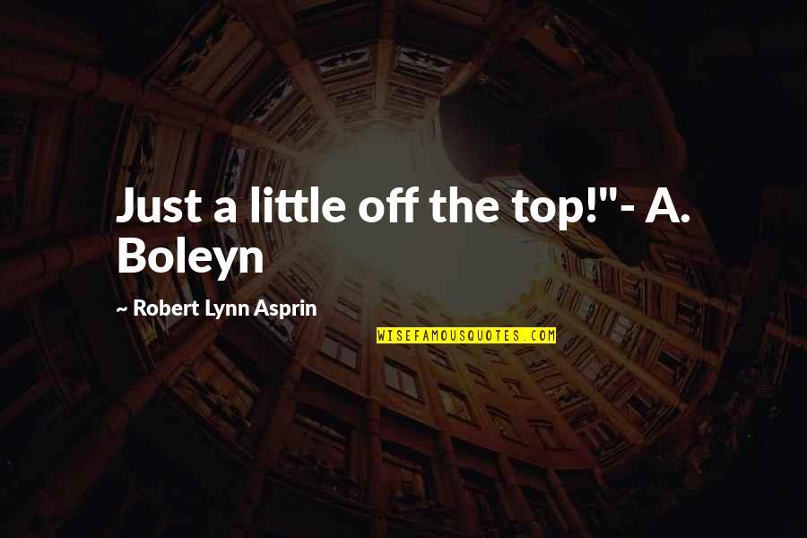 """Robert Asprin Quotes By Robert Lynn Asprin: Just a little off the top!""""- A. Boleyn"""