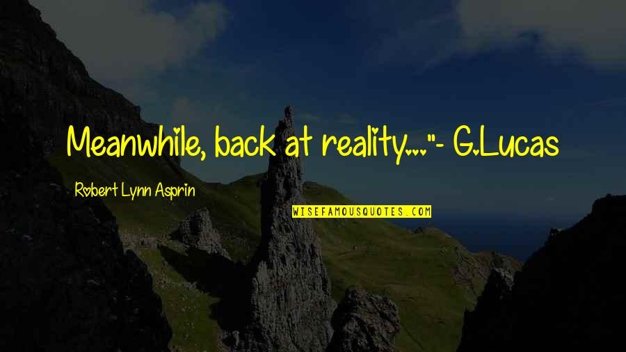 "Robert Asprin Quotes By Robert Lynn Asprin: Meanwhile, back at reality...""- G.Lucas"