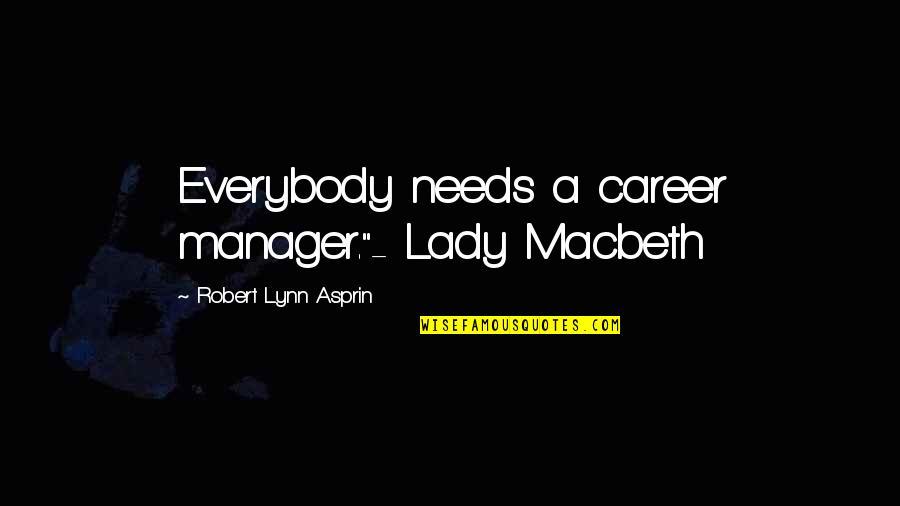 "Robert Asprin Quotes By Robert Lynn Asprin: Everybody needs a career manager.""- Lady Macbeth"