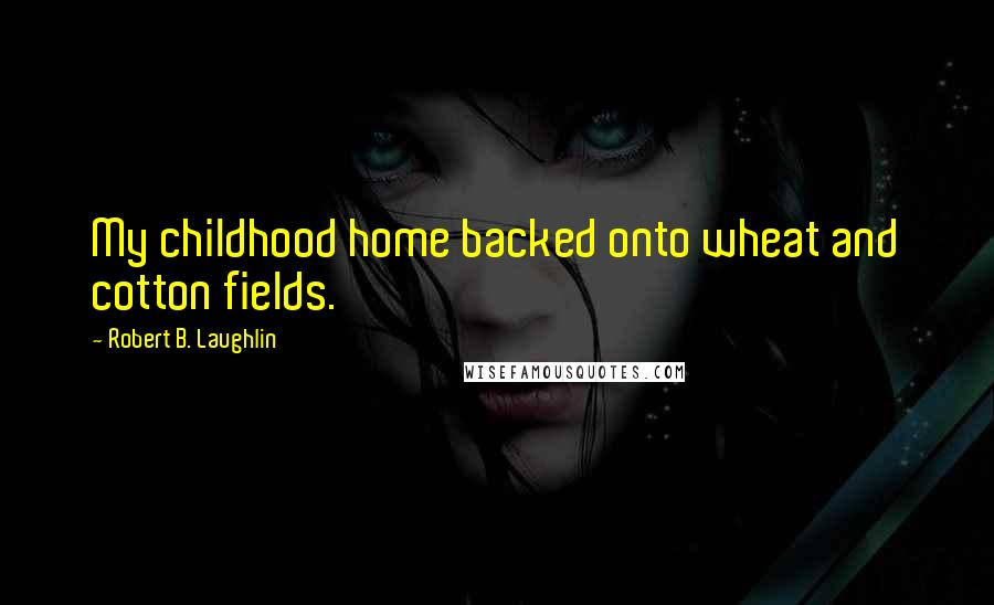 Robert B. Laughlin quotes: My childhood home backed onto wheat and cotton fields.