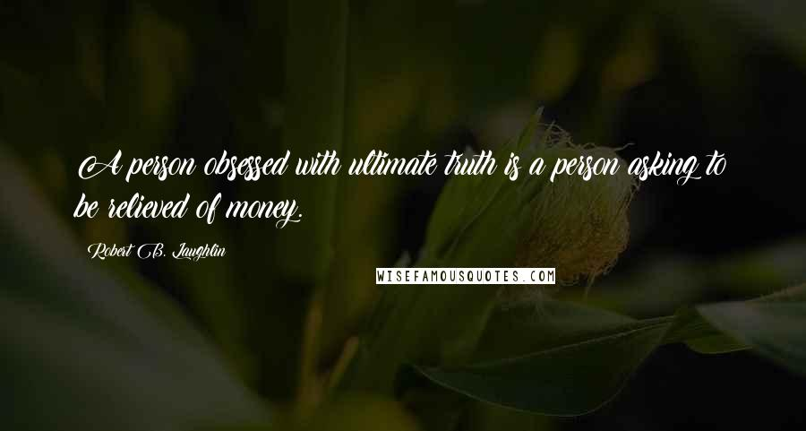 Robert B. Laughlin quotes: A person obsessed with ultimate truth is a person asking to be relieved of money.