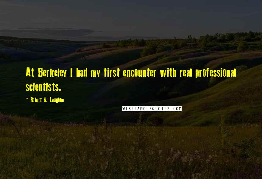 Robert B. Laughlin quotes: At Berkeley I had my first encounter with real professional scientists.