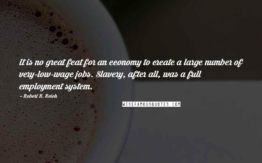 Robert B. Reich quotes: It is no great feat for an economy to create a large number of very-low-wage jobs. Slavery, after all, was a full employment system.