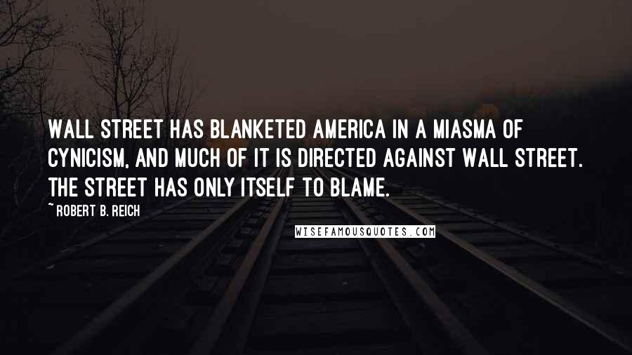 Robert B. Reich quotes: Wall Street has blanketed America in a miasma of cynicism, and much of it is directed against Wall Street. The Street has only itself to blame.