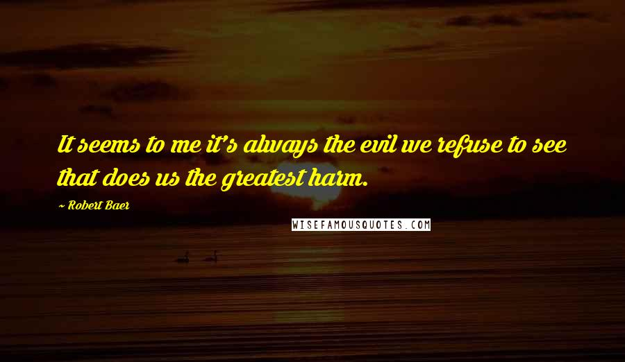 Robert Baer quotes: It seems to me it's always the evil we refuse to see that does us the greatest harm.