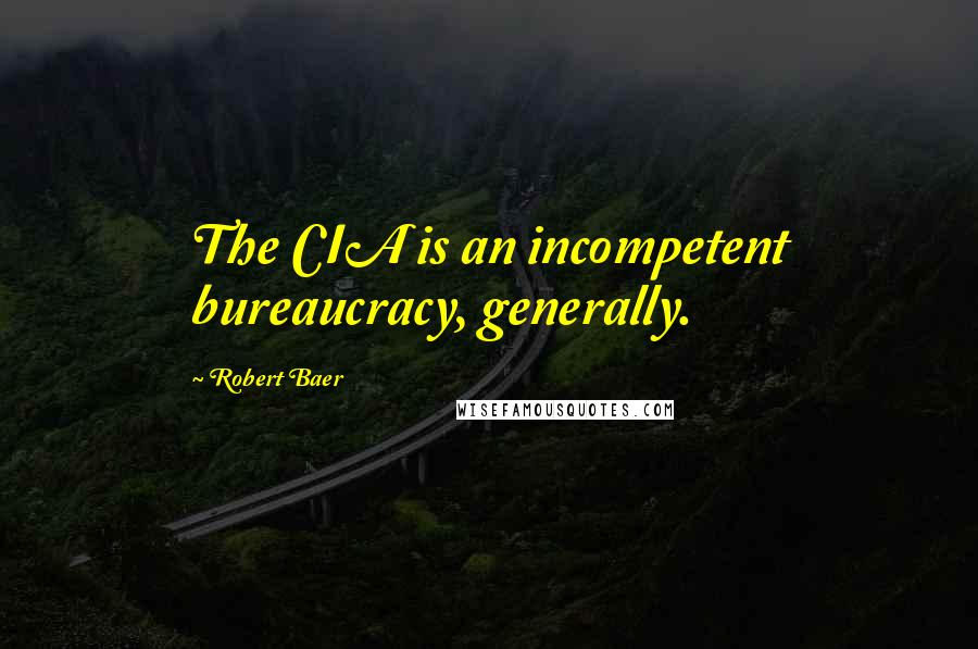 Robert Baer quotes: The CIA is an incompetent bureaucracy, generally.