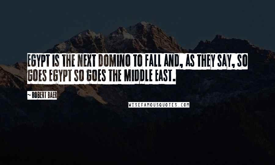 Robert Baer quotes: Egypt is the next domino to fall and, as they say, so goes Egypt so goes the Middle East.