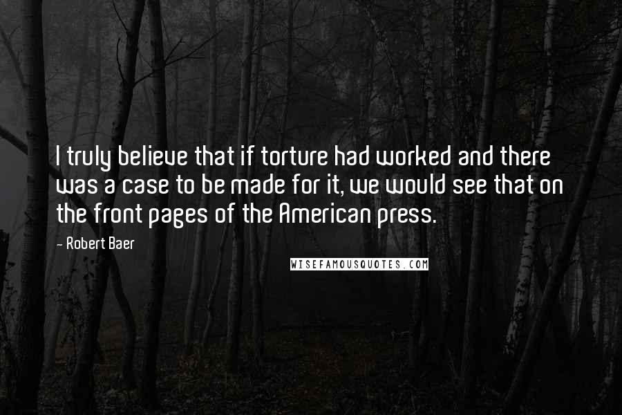 Robert Baer quotes: I truly believe that if torture had worked and there was a case to be made for it, we would see that on the front pages of the American press.