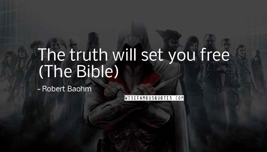 Robert Baohm quotes: The truth will set you free (The Bible)