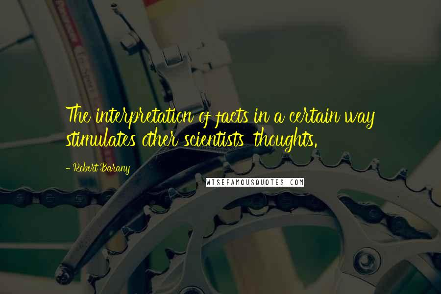 Robert Barany quotes: The interpretation of facts in a certain way stimulates other scientists' thoughts.