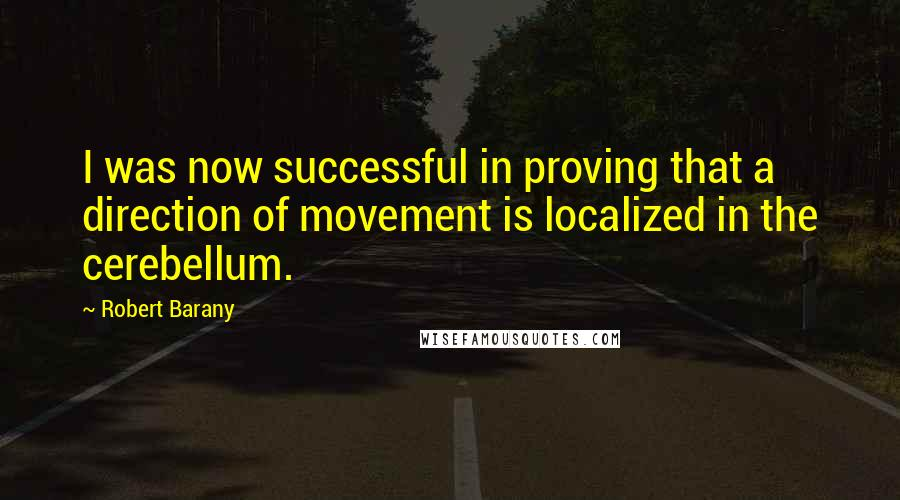 Robert Barany quotes: I was now successful in proving that a direction of movement is localized in the cerebellum.