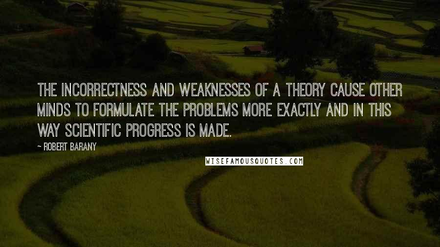 Robert Barany quotes: The incorrectness and weaknesses of a theory cause other minds to formulate the problems more exactly and in this way scientific progress is made.