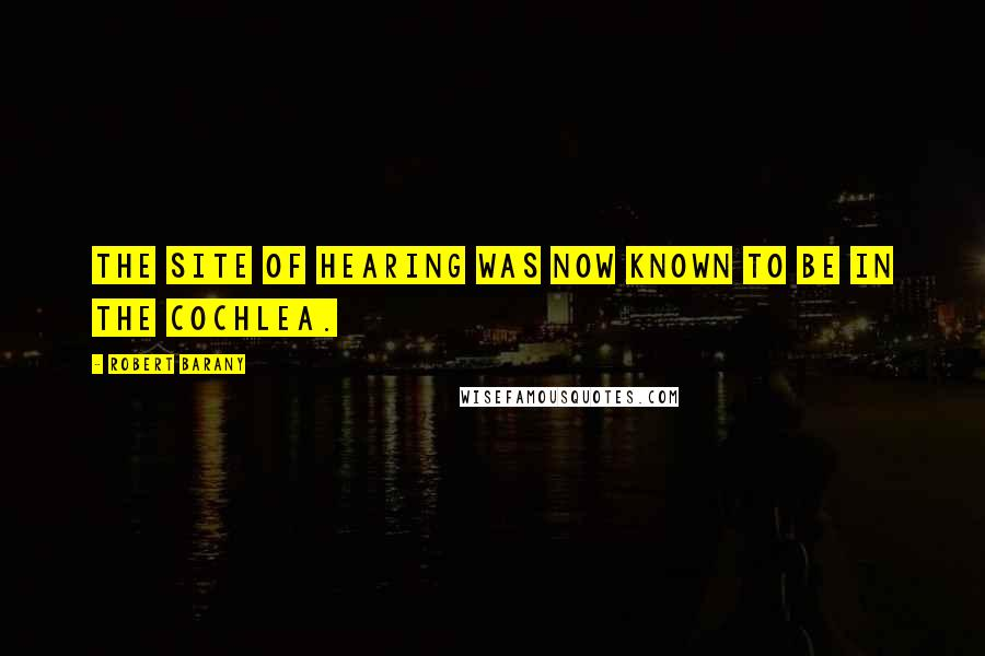 Robert Barany quotes: The site of hearing was now known to be in the cochlea.