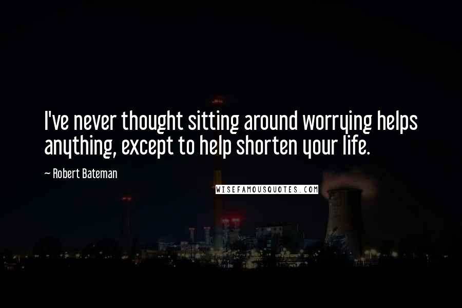 Robert Bateman quotes: I've never thought sitting around worrying helps anything, except to help shorten your life.