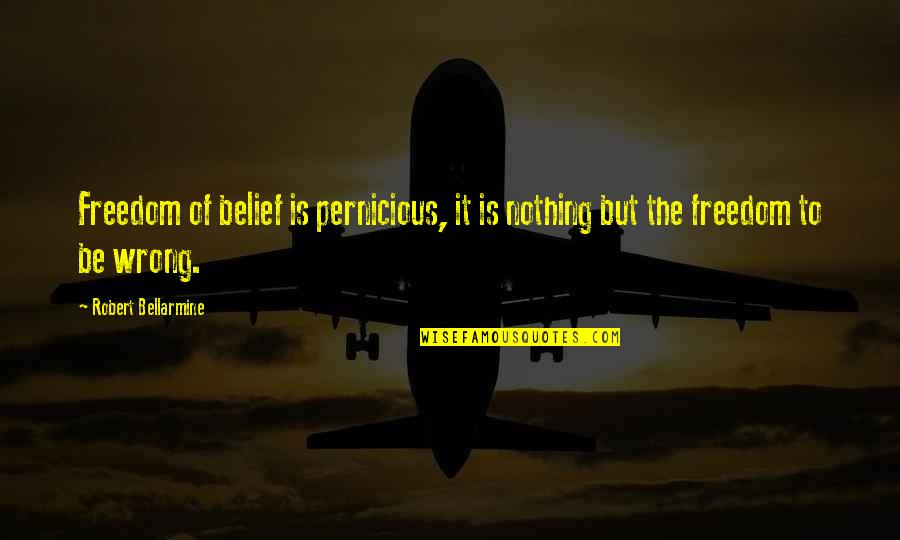 Robert Bellarmine Quotes By Robert Bellarmine: Freedom of belief is pernicious, it is nothing