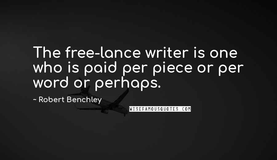 Robert Benchley quotes: The free-lance writer is one who is paid per piece or per word or perhaps.