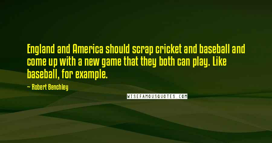 Robert Benchley quotes: England and America should scrap cricket and baseball and come up with a new game that they both can play. Like baseball, for example.