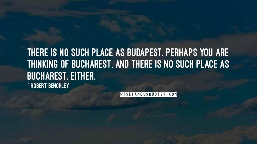 Robert Benchley quotes: There is no such place as Budapest. Perhaps you are thinking of Bucharest, and there is no such place as Bucharest, either.