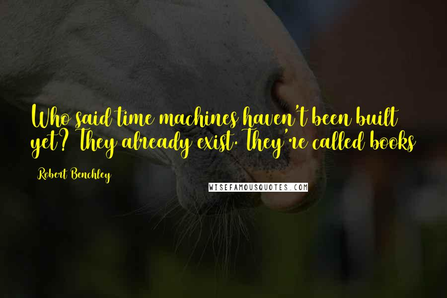 Robert Benchley quotes: Who said time machines haven't been built yet? They already exist. They're called books