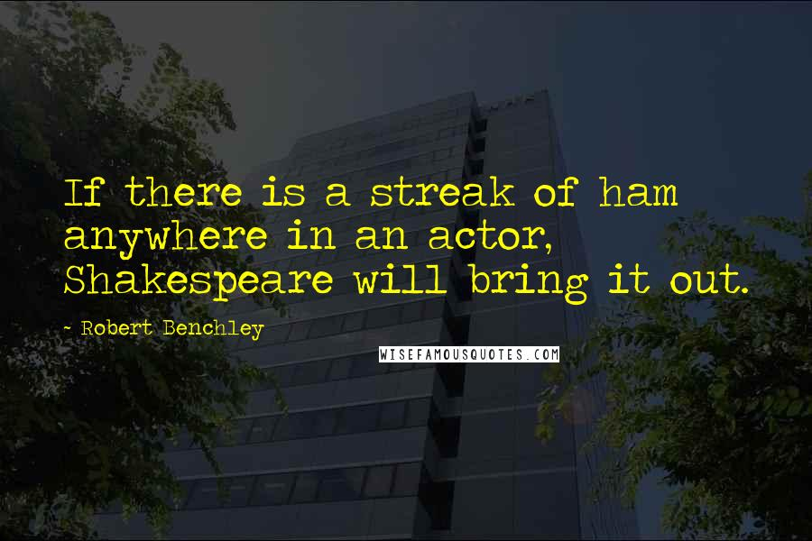 Robert Benchley quotes: If there is a streak of ham anywhere in an actor, Shakespeare will bring it out.