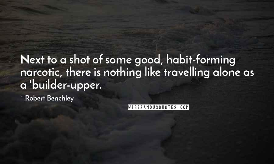Robert Benchley quotes: Next to a shot of some good, habit-forming narcotic, there is nothing like travelling alone as a 'builder-upper.