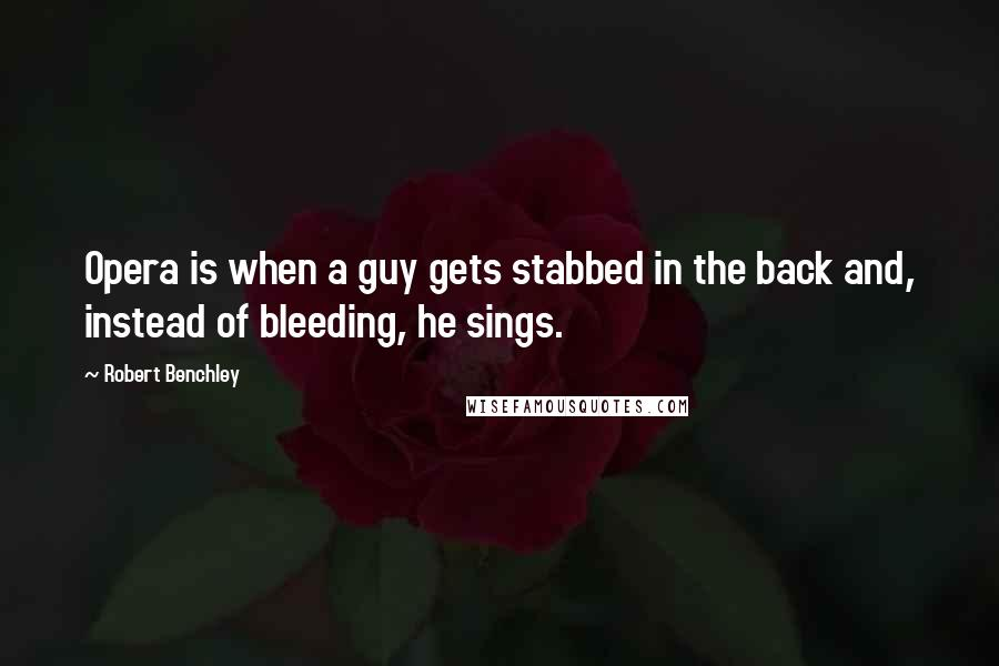 Robert Benchley quotes: Opera is when a guy gets stabbed in the back and, instead of bleeding, he sings.