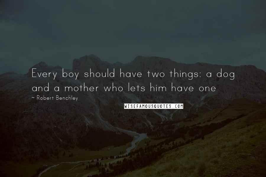Robert Benchley quotes: Every boy should have two things: a dog and a mother who lets him have one