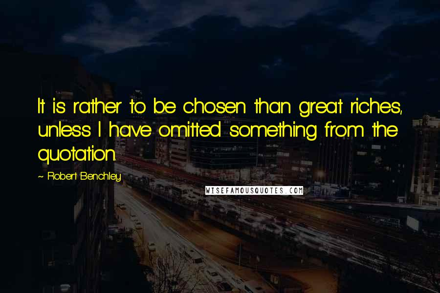 Robert Benchley quotes: It is rather to be chosen than great riches, unless I have omitted something from the quotation.