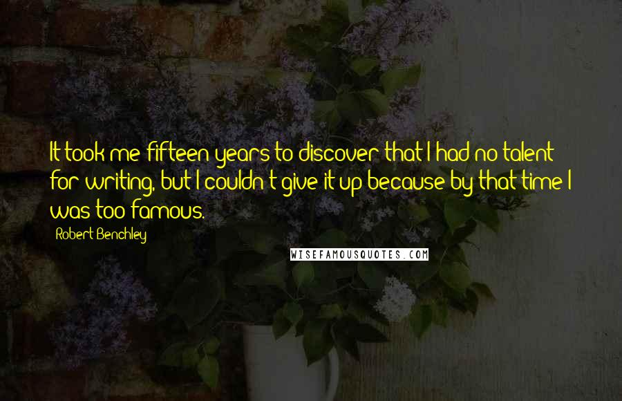 Robert Benchley quotes: It took me fifteen years to discover that I had no talent for writing, but I couldn't give it up because by that time I was too famous.
