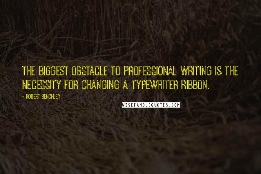 Robert Benchley quotes: The biggest obstacle to professional writing is the necessity for changing a typewriter ribbon.