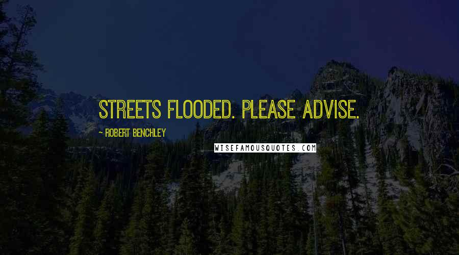 Robert Benchley quotes: Streets flooded. Please advise.