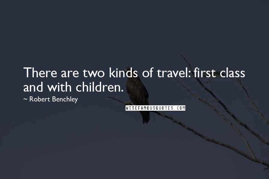 Robert Benchley quotes: There are two kinds of travel: first class and with children.