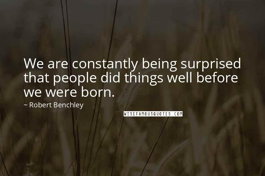 Robert Benchley quotes: We are constantly being surprised that people did things well before we were born.