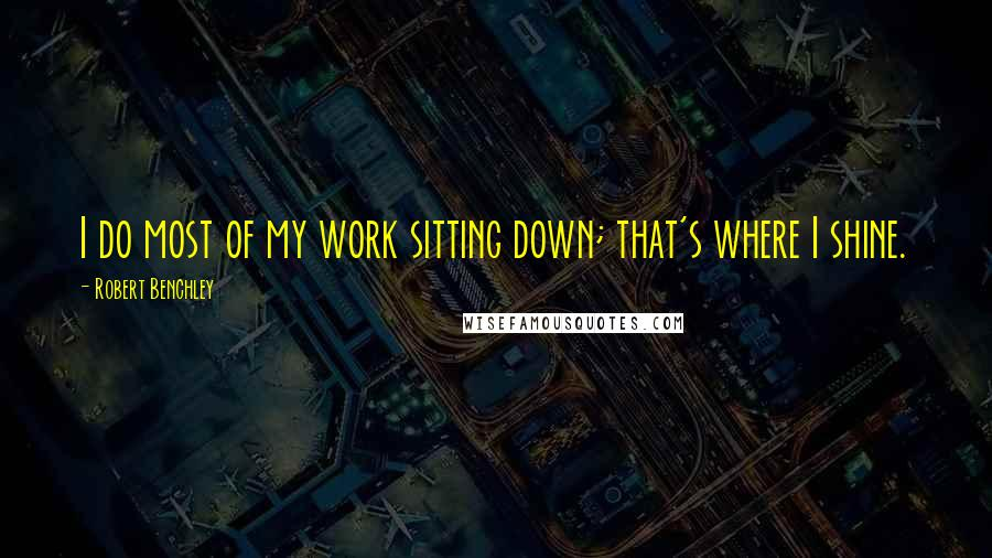 Robert Benchley quotes: I do most of my work sitting down; that's where I shine.