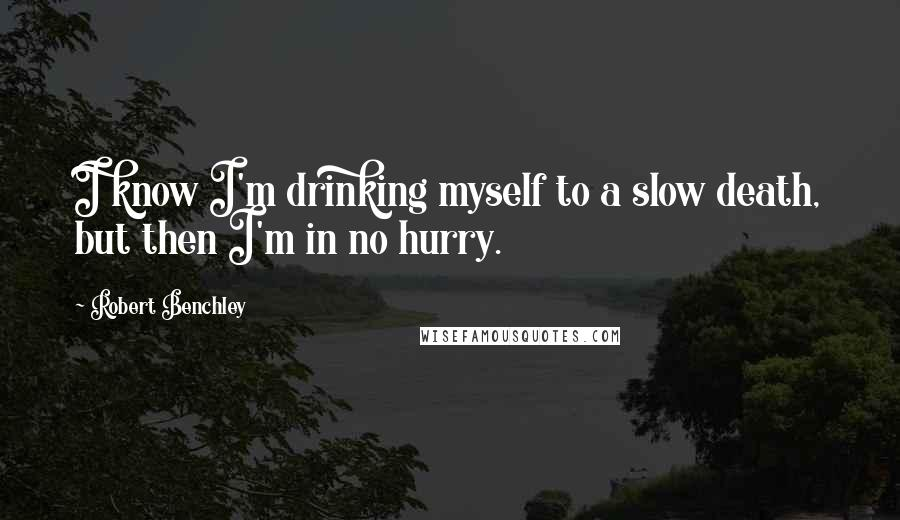 Robert Benchley quotes: I know I'm drinking myself to a slow death, but then I'm in no hurry.